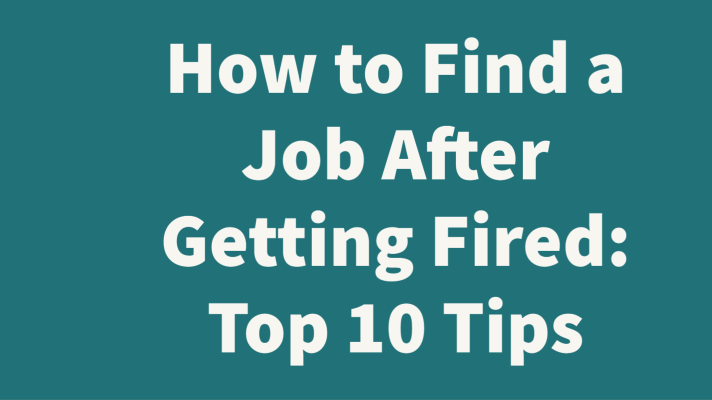How to Find a Job After Getting Fired: Top 10 Tips